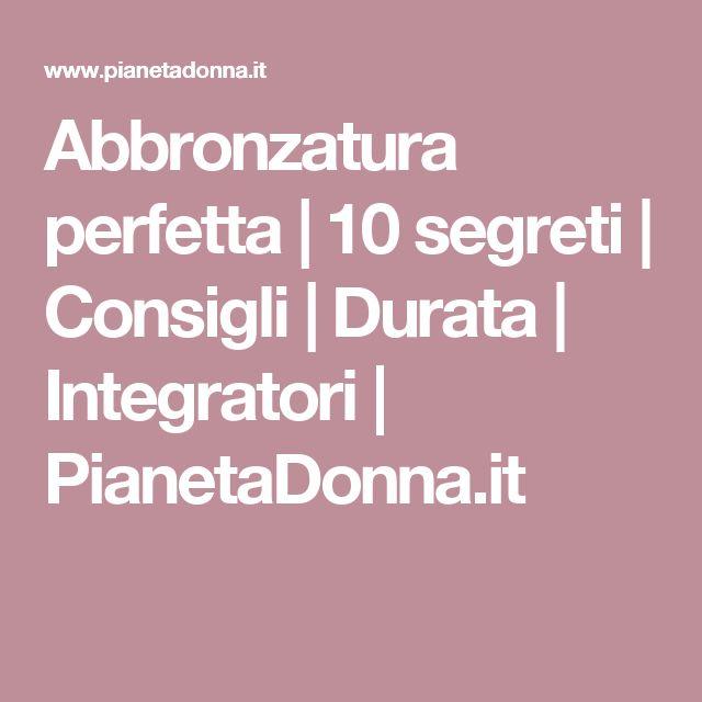 Abbronzatura perfetta | 10 segreti | Consigli | Durata | Integratori | PianetaDonna.it