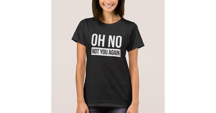 OH NO, NOT YOU AGAIN FUNNY FRIENDSHIP JOKE T-Shirt