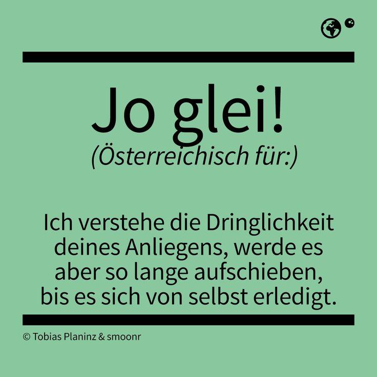 """""""Jo glei!"""" - Österreichisch für: Ich verstehe die Dringleichkeit deines Anliegens, werde es aber so lange aufschieben, bis es sich von selbst erledigt"""