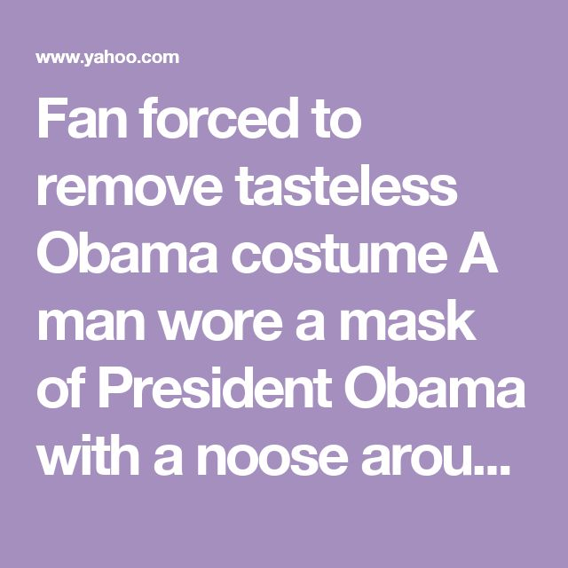 Fan forced to remove tasteless Obama costume A man wore a mask of President Obama with a noose around his neck while attending the Nebraska-Wisconsin football game.University staffers took action »