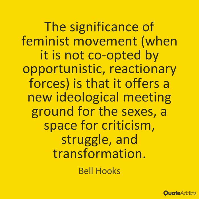 """Bell Hooks. """"The significance of feminist movement (when it is not co-opted by opportunistic, reactionary forces) is that it offers a new ideological meeting ground for the sexes, a space for criticism, struggle, and transformation."""" (Feminist Theory: From Margin to Center)"""