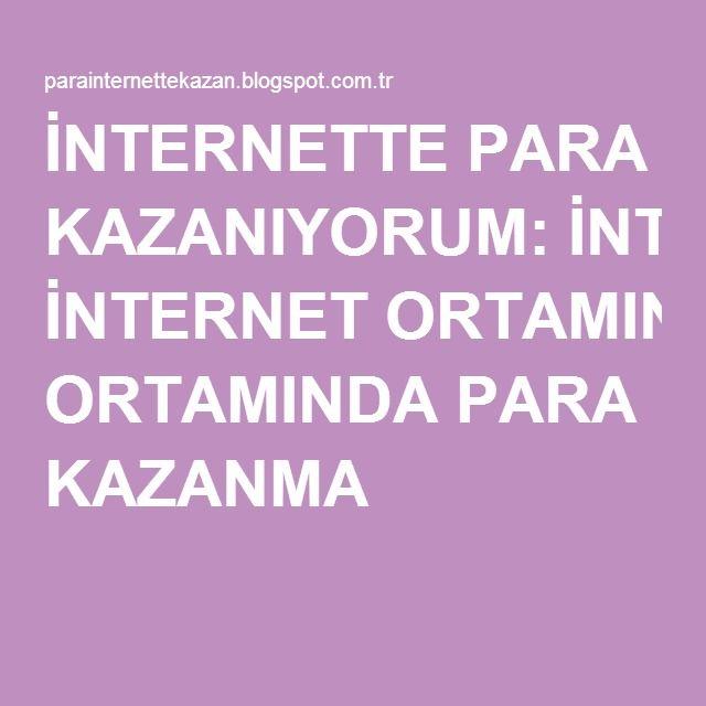 İNTERNETTE PARA KAZANIYORUM: İNTERNET ORTAMINDA PARA KAZANMA
