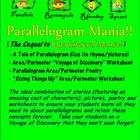 """Parallelogram Mania"", which is part of a series of geometry products that includes ""The Polygon Song"", ""Polygon Classification Challenge"", and ""Quadrilateral Mania"", dives specifically into the study of parallelogram attributes, area and perimeter.  It uses stories, poetry, a ""Voyage of Discovery"" worksheet, and a critical thinking worksheet, to help students retain parallelogram contests.  Your students will love this!  Available for purchase at Teachers Pay Teachers for $3."