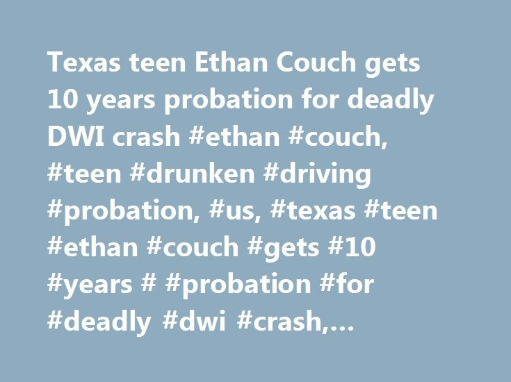Texas teen Ethan Couch gets 10 years probation for deadly DWI crash #ethan #couch, #teen #drunken #driving #probation, #us, #texas #teen #ethan #couch #gets #10 #years # #probation #for #deadly #dwi #crash, #cnn.com http://rwanda.nef2.com/texas-teen-ethan-couch-gets-10-years-probation-for-deadly-dwi-crash-ethan-couch-teen-drunken-driving-probation-us-texas-teen-ethan-couch-gets-10-years-probation-for-deadly-dwi/  # Texas teen Ethan Couch gets 10 years' probation for driving drunk, killing 4…