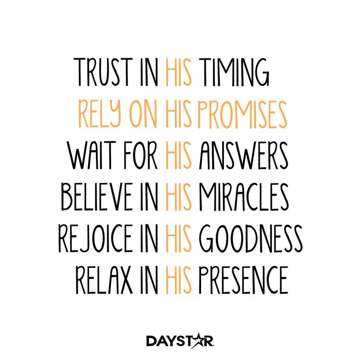 Trust in His timing. Rely on His promises. Wait for His answers. Believe in His miracles. Rejoice in His goodness. Relax His presence. [Daystar.com]