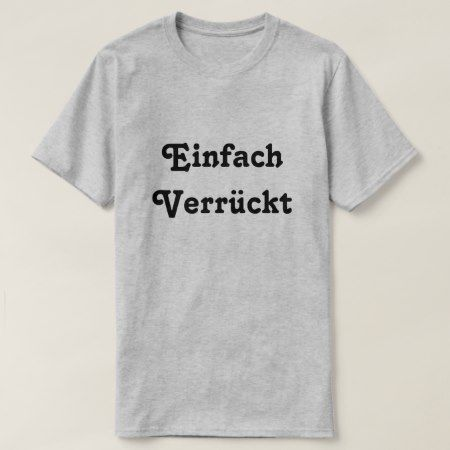 Einfach  Verrückt, Just Crazy in German T-Shirt - click/tap to personalize and buy