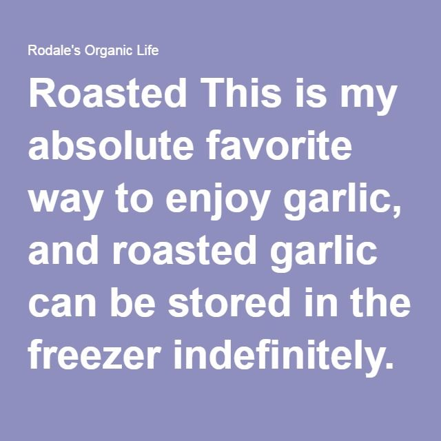 Roasted This is my absolute favorite way to enjoy garlic, and roasted garlic can be stored in the freezer indefinitely. It's also a great way to rapidly deal with a bumper crop, since you don't have to peel the garlic at all! Roasted garlic is more mellow than fresh and can be used for just about anything you use fresh garlic for. It's amazing spread on good crusty bread or dropped onto a pizza.  To roast garlic bulbs, lightly grease a casserole dish with olive oil, chuck in some clean…