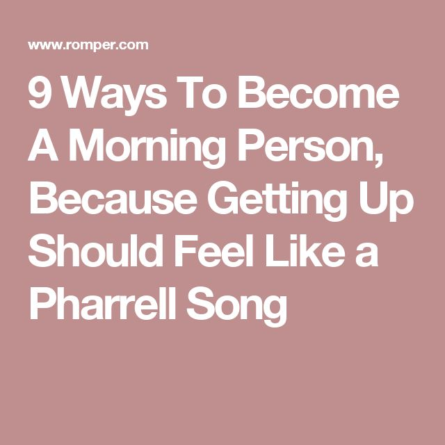 9 Ways To Become A Morning Person, Because Getting Up Should Feel Like a Pharrell Song