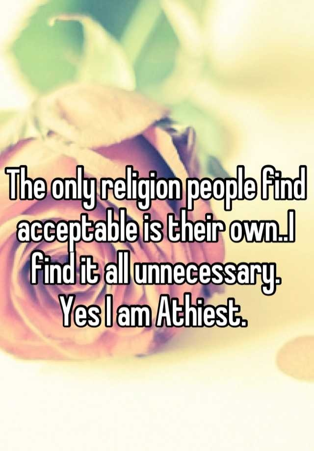 The only religion people find acceptable is their own..I find it all unnecessary.  Yes I am Athiest.
