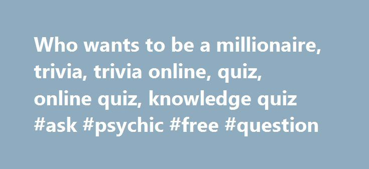 Who wants to be a millionaire, trivia, trivia online, quiz, online quiz, knowledge quiz #ask #psychic #free #question http://ask.remmont.com/who-wants-to-be-a-millionaire-trivia-trivia-online-quiz-online-quiz-knowledge-quiz-ask-psychic-free-question/  #ask questions online free # Who Wants to be a Millionaire MOST POPULAR ONLINE KNOWLEDGE QUIZ General knowledge questions (WWTBM) (411) Animals (220) Entertainment (16) Geography (72) History (65) Hobbies (17) Literature (43) Movies (52) Music…