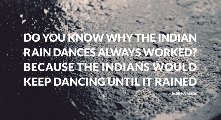 """Do you know why the Indian rain dances always worked?…"" — Sherman Alexie - More at: http://quotespictures.net/22318/do-you-know-why-the-indian-rain-dances-always-worked-sherman-alexie-2"