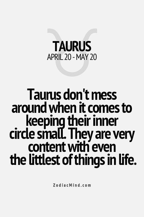 Taurus keep small inner circle and are content with the little things in life.