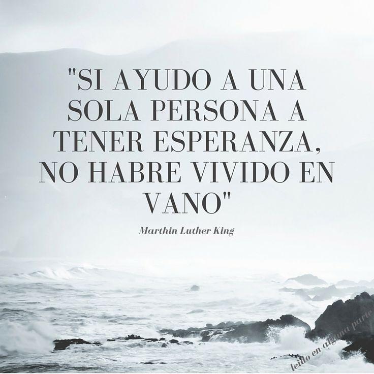 Frases de Marthin Luther King. Si ayudo a una sola persona a tener esperanza, no habre vivido en ...