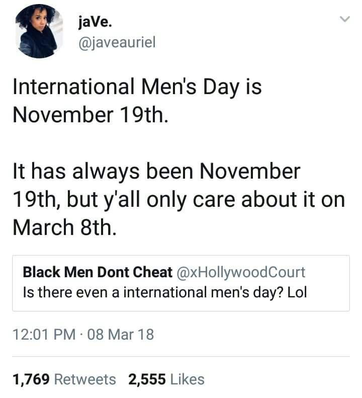 There is international mens day. But you only care when a day isn't named for you