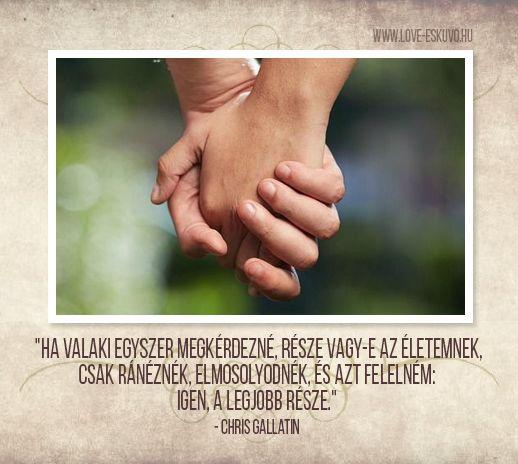 """A LEGSZEBB VALLOMÁS  """"Ha valaki egyszer megkérdezné, része vagy-e az életemnek, csak ránéznék, elmosolyodnék, és azt felelném: igen, a legjobb része."""" - Chris Gallatin #szerelmivallomás #szerelem #idézet"""