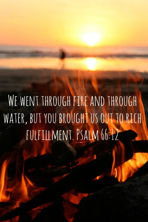 Psalm 66:12 ~ We went through fire and through water, but You brought us out to rich fulfillment... More at http://ibibleverses.christianpost.com/