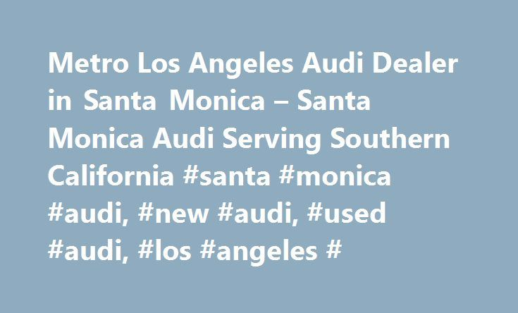 Metro Los Angeles Audi Dealer in Santa Monica – Santa Monica Audi Serving Southern California #santa #monica #audi, #new #audi, #used #audi, #los #angeles # http://ohio.nef2.com/metro-los-angeles-audi-dealer-in-santa-monica-santa-monica-audi-serving-southern-california-santa-monica-audi-new-audi-used-audi-los-angeles/  # Would you like us to send you price alerts? Yes please Not now Make the most of your secure shopping experience by creating an account. Access your saved cars on any device…