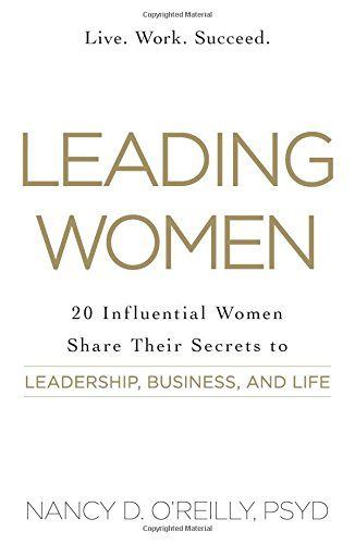 Leading Women: 20 Influential Women Share Their Secrets to Leadership, Business, and Life by Nancy D. O'Reilly