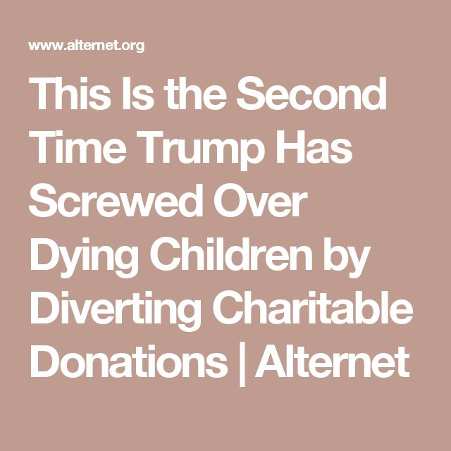 This Is the Second Time Trump Has Screwed Over Dying Children by Diverting Charitable Donations | Alternet