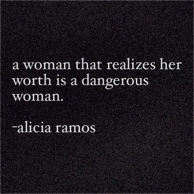 A woman that realizes her worth is a dangerous woman- remember that!