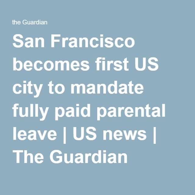 San Francisco becomes first US city to mandate fully paid parental leave | US news | The Guardian