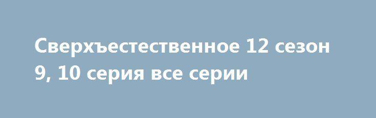 Сверхъестественное 12 сезон 9, 10 серия все серии http://kinofak.net/publ/drama/sverkhestestvennoe_12_sezon_9_10_serija_vse_serii/5-1-0-5067  Братья Винчестеры снова в строю, борьба с нечистой силой еще не закончена. 12 сезон TV-шоу продолжит повествовать о сверхъестественных приключениях, истреблении вампиров и прочей нежити. Сюжет дополнится новым персонажем – загадочным ангелом Кастиэлем, который станет помогать героям в самых опасных схватках. Начнется же фильм с борьбы Дина за свою…