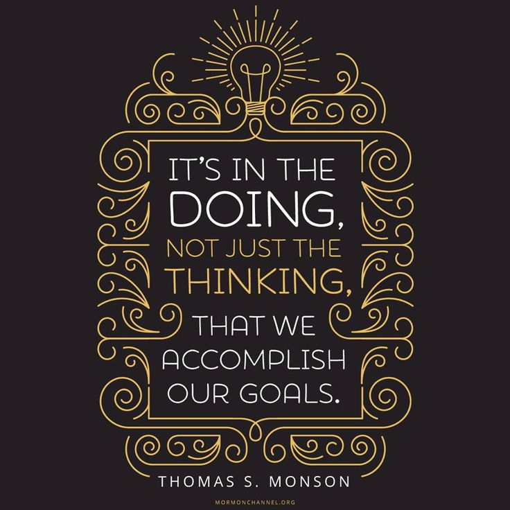 "Remember, ""It's in the doing, not just the thinking, that we accomplish our goals. If we constantly put our goals off, we will never see them fulfilled."" From #PresMonson's http://pinterest.com/pin/24066179228814793 inspiring #LDSconf http://facebook.com/223271487682878 message http://lds.org/general-conference/2007/10/a-royal-priesthood #PropheticCounsel; #WordsOfWisdom; #TruthToLiveBy; #Goals; #Action; #Success; #Progress; #Improvement; #ShareGoodness"