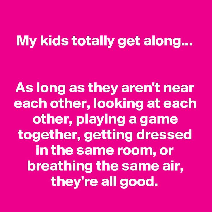 My kids totally get along... As long as they aren't near each other, looking at each other, playing a game together, getting dressed in the same room, or breathing the same air, they're all good.