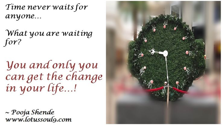 Time never waits for anyone…   What you are waiting for? You and only you can get the change in your life…!