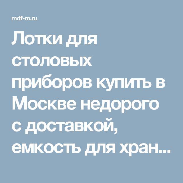 Лотки для столовых приборов купить в Москве недорого с доставкой, емкость для хранения столовых приборов