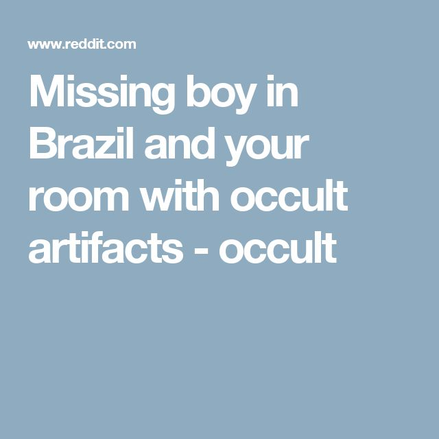 Missing boy in Brazil and your room with occult artifacts - occult