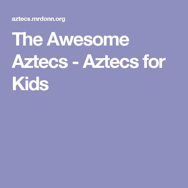 The Awesome Aztecs - Aztecs for Kids