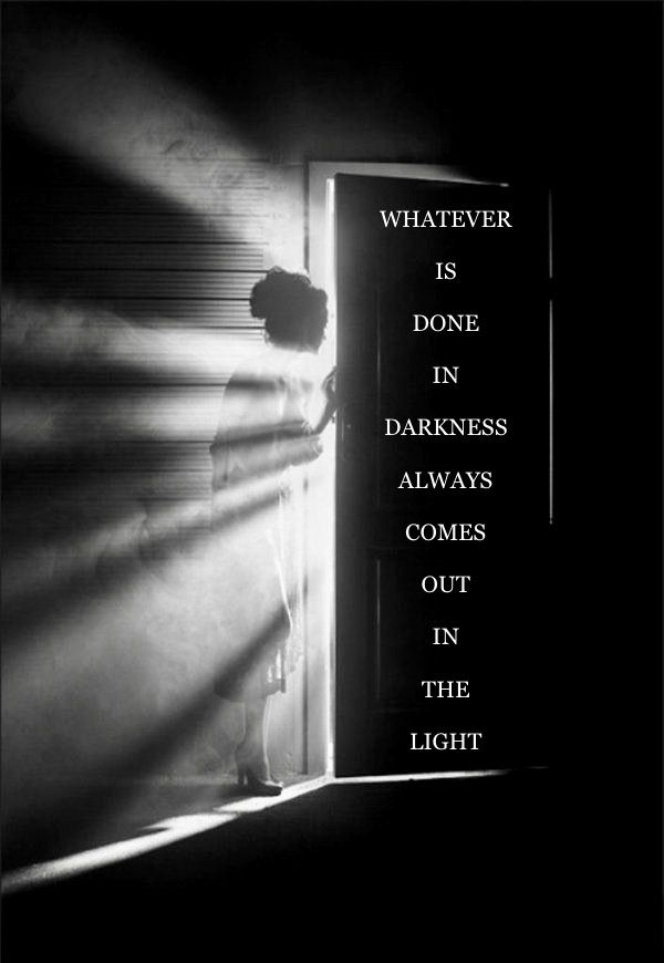 Whatever Is Done In The Darkness Always Comes Out In The Light Light Quotes Dark Quotes Cool Words