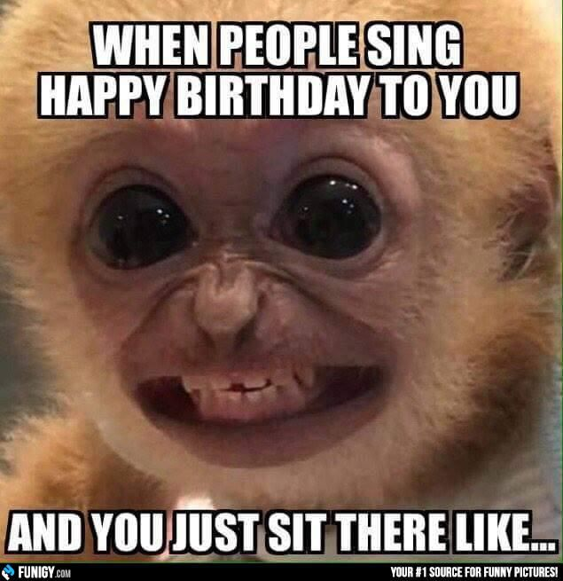 When people sing Happy Birthday to you and you just sit there like... (Funny…