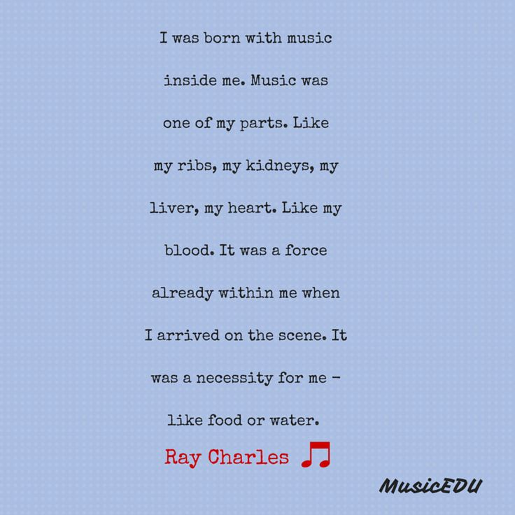 I was born with music   inside me. Music was   one of my parts. Like   my ribs, my kidneys, my   liver, my heart. Like my   blood. It was a force   already within me when   I arrived on the scene. It   was a necessity for me -   like food or water.