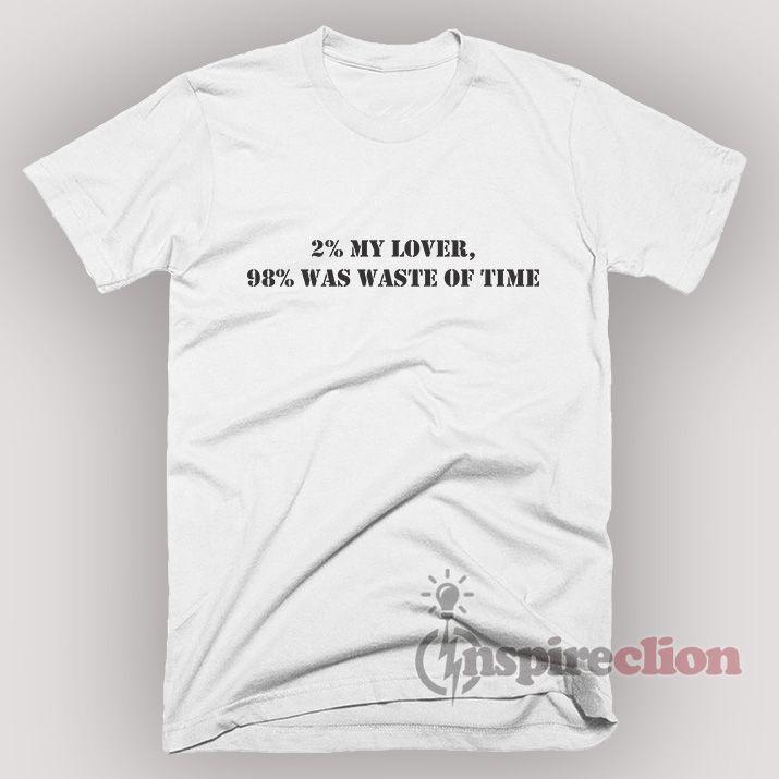 53595a3eb 2% MY LOVE 98% WAS WASTE OF TIME T-Shirt Unisex #annemarie #annemarieprice  #AnneMarieGifts #fans #tee #tshirt #cheaphomedecor #outfits  #outfitsforweekend ...