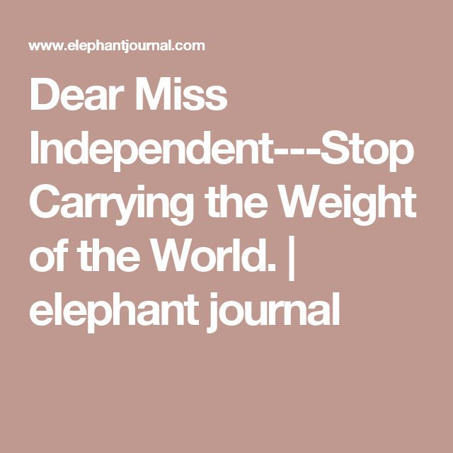 Dear Miss Independent---Stop Carrying the Weight of the World. | elephant journal