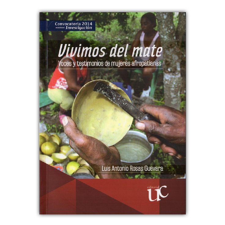 Vivimos del mate. Voces y testimonios de mujeres afropatianas  – Luis Antonio Rosas Guevara – Universidad del Cauca www.librosyeditores.com Editores y distribuidores.