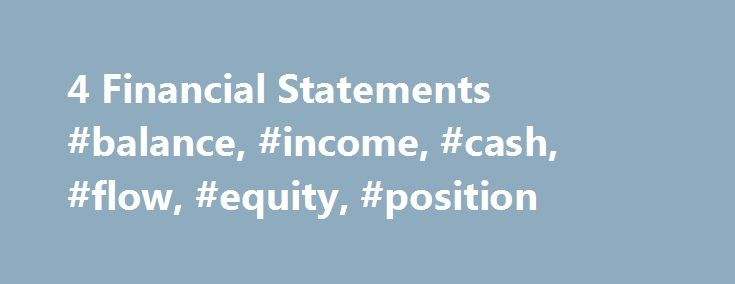 4 Financial Statements #balance, #income, #cash, #flow, #equity, #position http://kenya.remmont.com/4-financial-statements-balance-income-cash-flow-equity-position/  # The Four Financial Statements Businesses report information in the form of financial statements issued on a periodic basis. GAAP requires the following four financial statements: Balance Sheet – statement of financial position at a given point in time. Income Statement – revenues minus expenses for a given time period ending…