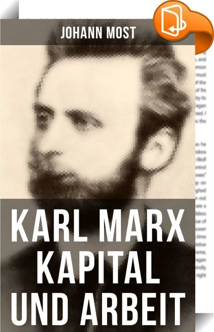 """Karl Marx: Kapital und Arbeit    :  Diese Ausgabe von """"Kapital und Arbeit"""" wurde mit einem funktionalen Layout erstellt und sorgfältig formatiert. Johann Most (1846 - 1906), bekannt auch als John Most, war ein sozialistischer Redakteur, Agitator und Politiker der Sozialdemokratischen Arbeiterpartei (SDAP), dann der Sozialistischen Arbeiterpartei Deutschlands (SAP), bevor er sich schließlich zum Anarchismus bekannte. Er war Herausgeber der Zeitschrift Freiheit. Während seiner Gefängniss..."""