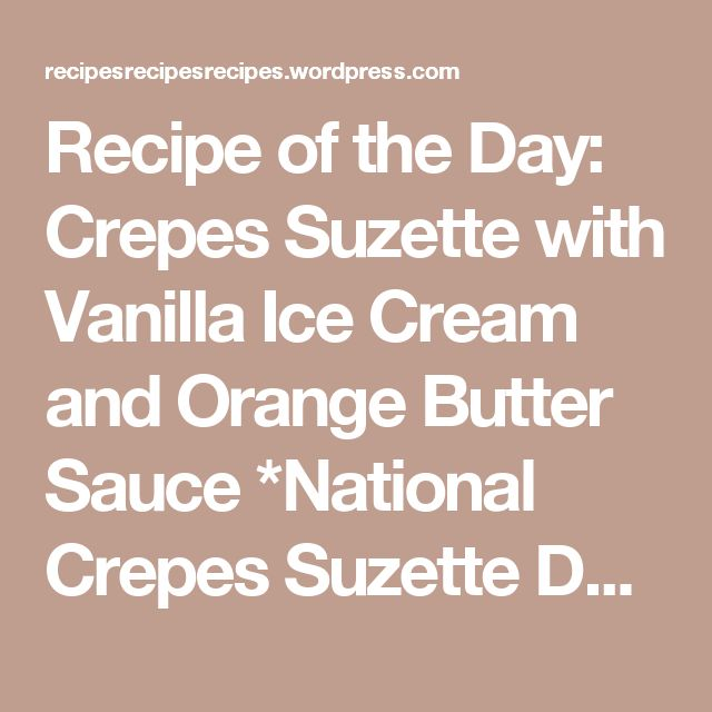Recipe of the Day: Crepes Suzette with Vanilla Ice Cream and Orange Butter Sauce *National Crepes Suzette Day* | Recipes, Recipes, Recipes