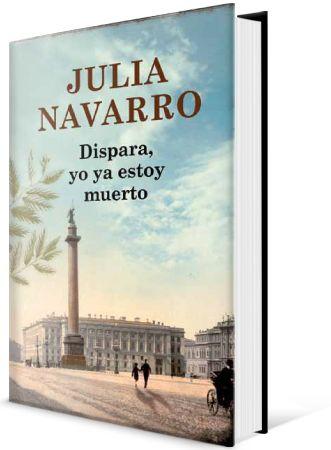 """NAVARRO, Julia. """"Dispara, yo ya estoy muerto"""" (NI) Relata las vidas de diferentes personajes en momentos claves de la historia, desde finales del siglo XIX hasta 1948. Apareciendo ciudades emblemáticas como San Petersburgo, París o Jerusalén."""