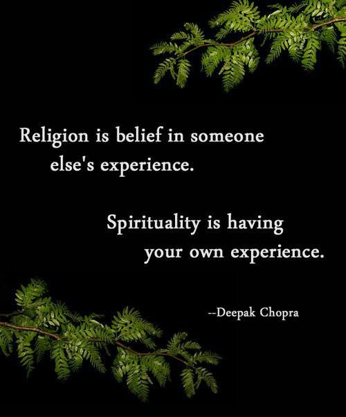 """Religion is belief in someone else's experience. Spirituality is having your own experience."" Deepak Chopra This is one of my core beliefs."