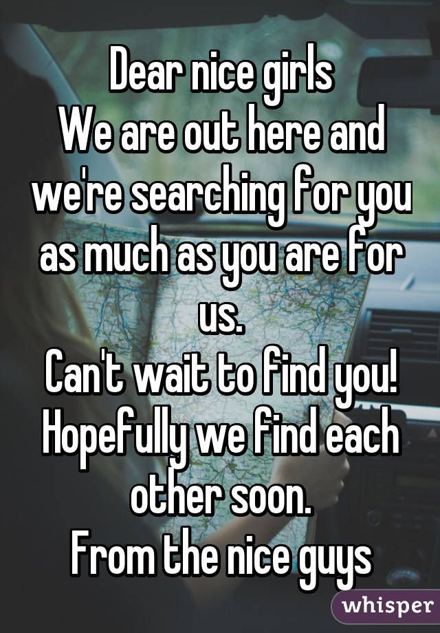 Dear nice girls We are out here and we're searching for you as much as you are for us. Can't wait to find you! Hopefully we find each other soon. From the nice guys