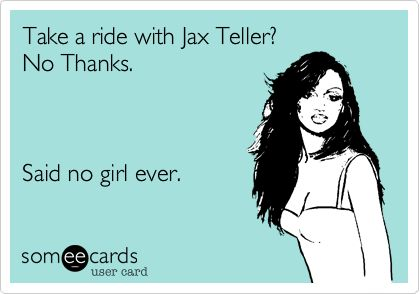 True Story. Love me some Jax Teller.