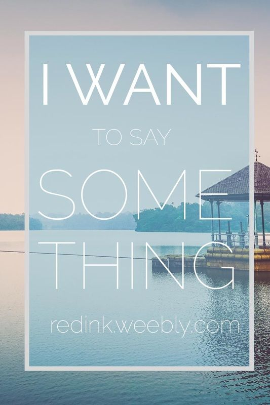I Want to Say Something: So you know, for you, I am speaking.  I am, saying something. | RedInkBlog