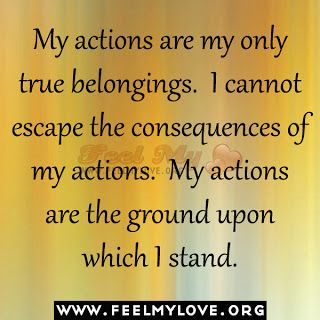 """""""My actions are my only true belongings.  I cannot escape the consequences of my actions. My actions are the ground on which I stand."""" ~ Thich Nhat Hanh"""