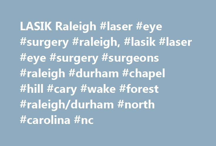 LASIK Raleigh #laser #eye #surgery #raleigh, #lasik #laser #eye #surgery #surgeons #raleigh #durham #chapel #hill #cary #wake #forest #raleigh/durham #north #carolina #nc http://pakistan.remmont.com/lasik-raleigh-laser-eye-surgery-raleigh-lasik-laser-eye-surgery-surgeons-raleigh-durham-chapel-hill-cary-wake-forest-raleighdurham-north-carolina-nc/  # LASIK Raleigh/Durham Laser Eye Surgeon in Raleigh / Durham, North Carolina 113 Salem Towne Ct Apex, NC 27502 If you are interested in receiving…