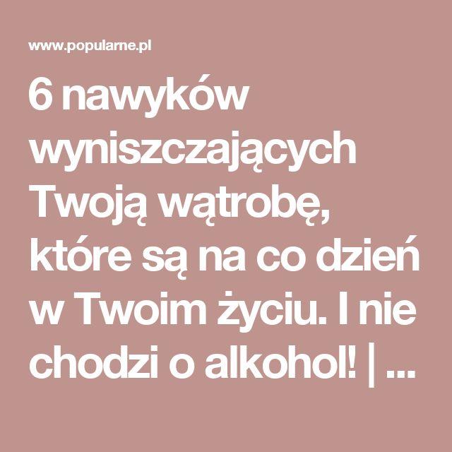 6 nawyków wyniszczających Twoją wątrobę, które są na co dzień w Twoim życiu. I nie chodzi o alkohol! | Popularne.pl