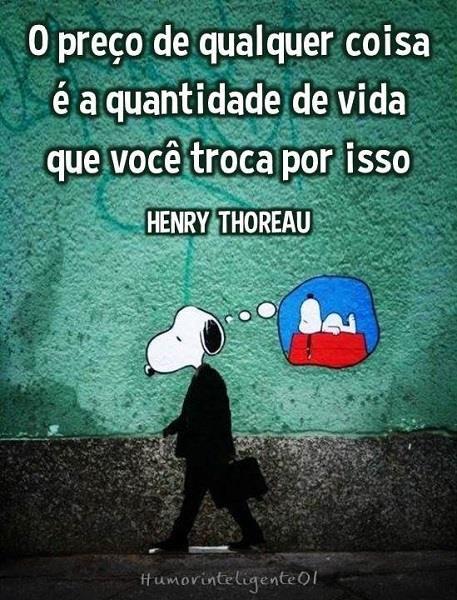 O preço de qualquer coisa é a quantidade de vida que você troca por isso HENRY THOREAU